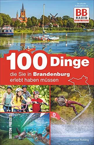 100 Dinge, die Sie in Brandenburg erlebt haben müssen, der offizielle Freizeitführer von BB RADIO mit den besten Ausflugstipps der Hörer: Der offizielle Ausflugsführer von BB RADIO (Sutton Freizeit)