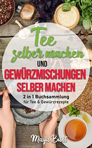 Tee selber machen und Gewürzmischungen selber machen: 2 in 1 Buchsammlung für Kräuter & Gewürzrezepte