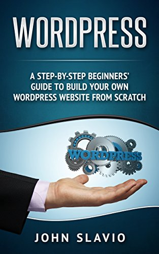 Wordpress: A Step-by-Step Beginners' Guide to Build Your Own WordPress Website from Scratch (English Edition)