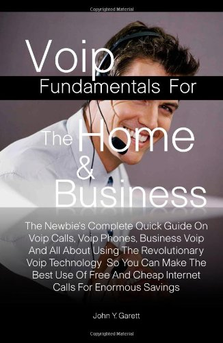 Voip Fundamentals For The Home & Business: The Newbie's Complete Quick Guide On Voip Calls, Voip Phones, Business Voip And All About Using The ... And Cheap Internet Calls For Enormous Savings
