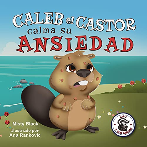 Caleb el Castor calma su ansiedad: Un libro ilustrado sobre cómo manejar la ansiedad utilizando estrategias para calmarse. Brave the Beaver Has the Worry Warts (Spanish Edition) (Zac y sus amigos)