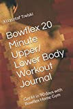 Bowflex 20 Minute Upper / Lower Body Workout Journal: Get fit in 90 days with Bowflex Home Gym (Get fit with Bowflex Home Gym)