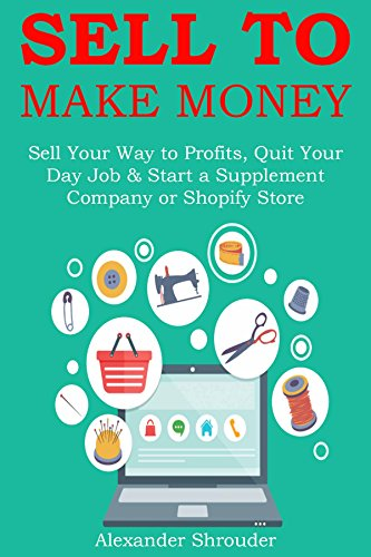SELL TO MAKE MONEY: Sell Your Way to Profits, Quit Your Day Job & Start a Supplement Company or Shopify Store