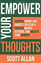 Empower Your Thoughts: Control Worry and Anxiety, Develop a Positive Mental Attitude, and Master Your Minds...
