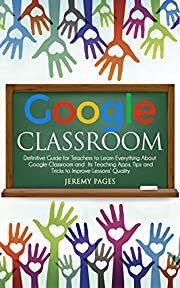 Google Classroom: Definitive Guide for Teachers to Learn Everything About Google Classroom and Its Teaching Apps. Tips and Tricks to Improve Lessons' Quality.