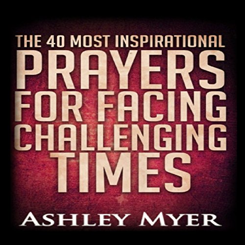 The 40 Most Inspirational Prayers for Facing Challenging Times cover art