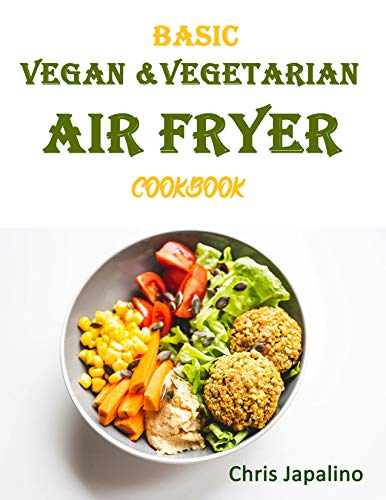BASIC VEGAN & VEGETARIAN AIR FRYER COOKBOOK: Fast & Delicious Whole Food, Weight Loss, Plant Based Recipes With Less Fat, Low Carb, Fewer Calories And No Guilt (English Edition)