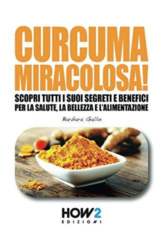 CURCUMA MIRACOLOSA!: Scopri tutti i suoi segreti e benefici per la Salute, la Bellezza e l'Alimentazione