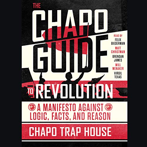 The Chapo Guide to Revolution     A Manifesto Against Logic, Facts, and Reason              Written by:                                                                                                                                 Chapo Trap House                               Narrated by:                                                                                                                                 Felix Biederman,                                                                                        Virgil Texas,                                                                                        Brendan James,                   and others                 Length: 7 hrs and 4 mins     33 ratings     Overall 4.8