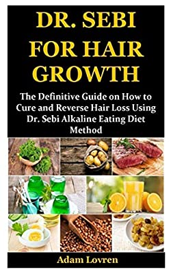 DR. SEBI FOR HAIR GROWTH: The Definitive Guide on How to Cure and Reverse Hair Loss Using Dr. Sebi Alkaline Eating Diet Method