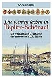 Die werden lachen in Teplitz-Schönau!: Die wechselvolle Geschichte der berühmten k.u.k. Städte