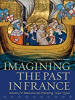 Imagining the Past in France: History in Manuscript Painting, 1250-1500 by Elizabeth Morrison Anne D. Hedeman(2010-12-07)
