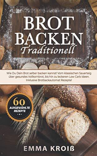BROT BACKEN TRADITIONELL: Wie Du Dein Brot selber backen kannst! Vom klassischen Sauerteig über gesundes Vollkornbrot, bis hin zu leckeren Low Carb Ideen. Inklusive Brotbackautomat Rezepte!