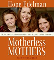 Motherless Mothers CD: How Mother Loss Shapes the Parents We Become