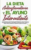 LA DIETA ANTIINFLAMATORIA Y EL AYUNO INTERMITENTE: Una Guía Práctica Y Fácil Para Perder Peso...
