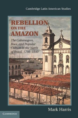 Rebellion on the Amazon: The Cabanagem, Race, and Popular Culture in the North of Brazil, 1798–1840 (Cambridge Latin Ame