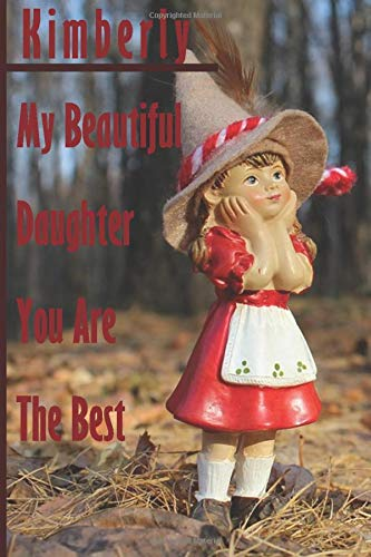 Kimberly : My Beautiful Daughter You Are The Best - Notebook/Journal With Design and Personalized Name Kimberly - ( Kimberly Notebook): Lined ... 120 Pages, 6x9, For Kimberly , Matte Finish
