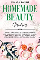 Homemade Beauty Products: The Best DIY Cosmetic Solution for Women and Men. Learn Easy Skin Care Recipes to Make Your Own All-Natural, Nourishing Masks, Creams, Body Scrubs, Butters, Soap, Makeup