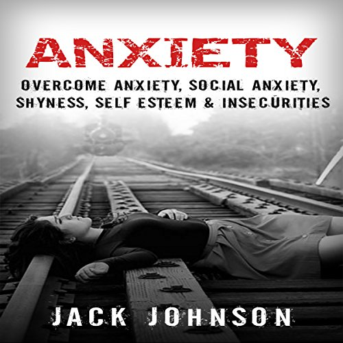 Anxiety: Overcome Anxiety, Social Anxiety, Shyness, Self Esteem & Insecurities cover art