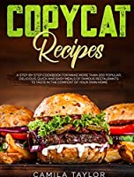 Copycat Recipes: A Complete Step-by-Step Cookbook for Making Restaurants' Dishes and Dessert. Over 200 Popular Delicious, Quick and Easy Recipes to Taste in the Comfort of Your Own Home