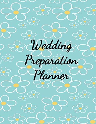 Wedding Preparation Planner: The Best Wedding Planner Book and Organizer with Planning Checklists To Do Before You Say I Do! Yellow and White Daisies on a Blue Glossy Cover