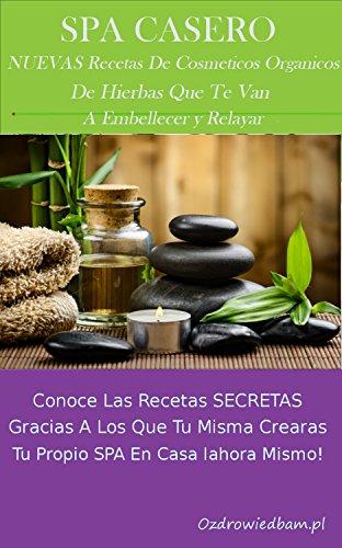 Spa casero – 449 nuevas recetas de cosméticos orgánicos: Conoce las recetas secretas gracias a los que tu misma crearas tu propio spa en casa iahora mismo!