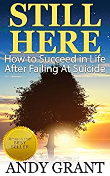 Still Here: How to Succeed in Life After Failing At Suicide by [Andy Grant]