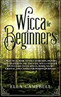 Wicca for beginners: A Practical Book to Wiccan Beliefs, History, and Traditions. The Essential Wicca Starter Kit to Learn to Use Spells, Herbs, Magic, Crystal, and Candle for Positive Purposes