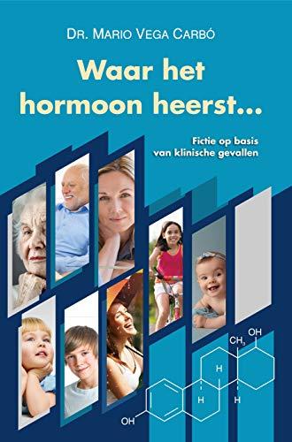 Waar het hormoon heerst ...: Fictie op basis van klinische gevallen (Dutch Edition)