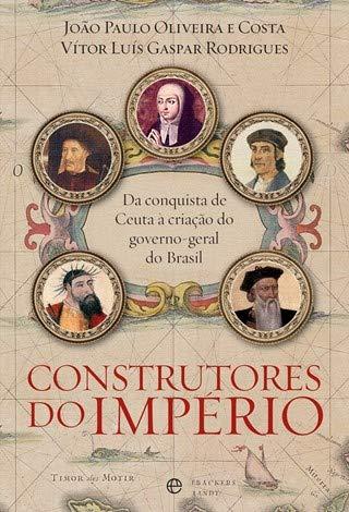 Construtores do Império Da conquista de Ceuta à criação do governo-geral do Brasil