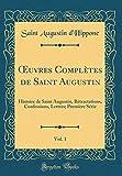 Oeuvres Complètes de Saint Augustin, Vol. 1: Histoire de Saint Augustin,...