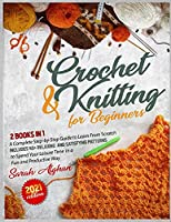 Knitting & Crochet for Absolute Beginners: 2 In 1: A Complete Step-by-Step Guide to Learn From Scratch - Includes 40+ Relaxing and Satisfying Patterns to Spend Your Leisure Time in a Fun and Productive Way (2021 Edition)