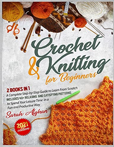 Knitting & Crochet for Absolute Beginners: 2 In 1: A Complete Step-by-Step Guide to Learn From Scratch Includes 40+ Relaxing and Satisfying Patterns ... in a Fun and Productive Way (2021 Edition)