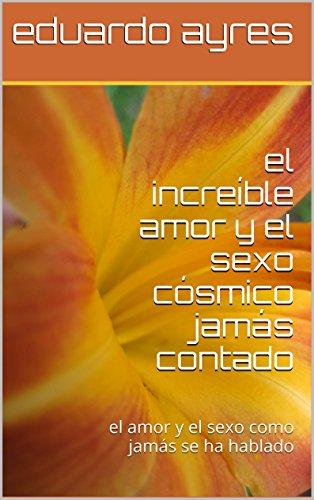 el increíble amor y el sexo cósmico jamás contado: el amor y el sexo como jamás se ha hablado (Spanish Edition)