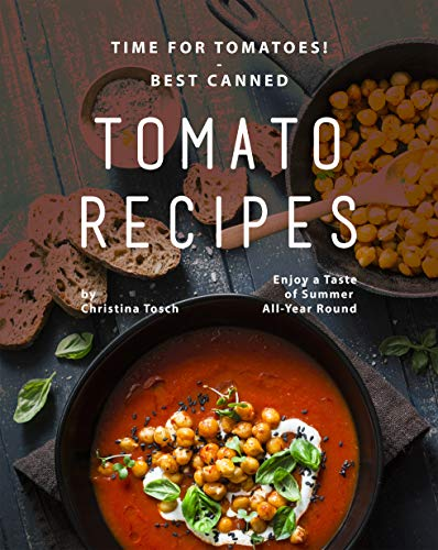 Time for Tomatoes! - Best Canned Tomato Recipes: Enjoy a Taste of Summer All-Year Round (English Edition)