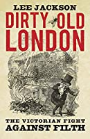 Dirty Old London: The Victorian Fight Against Filth