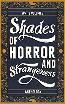 Shades of Horror and Strangeness: Anthology (Shades of Anthology Book 1) by [Write Volumes]