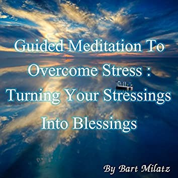 Guided Meditation to Overcome Stress (Turning Your Stressings Into Blessings)
