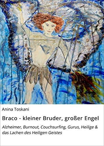 Braco - kleiner Bruder, großer Engel: Alzheimer, Burnout, Couchsurfing, Gurus, Heilige & das Lachen des Heiligen Geistes