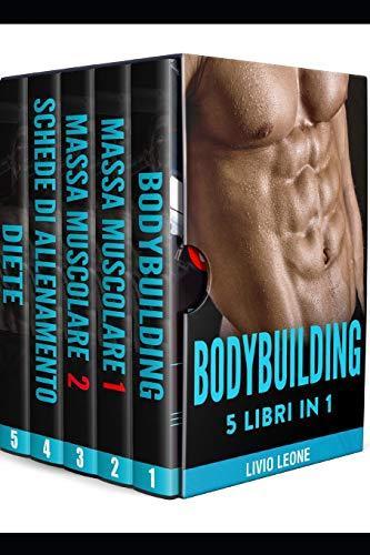 BODYBUILDING: 5 LIBRI IN 1. I SEGRETI DEL NATURAL BODYBUILDING. COME AUMENTARE LA MASSA MUSCOLARE (VOLUME 1 + VOLUME 2), SCHEDE DI ALLENAMENTO IN PALESTRA, DIETE, (FITNESS, DIMAGRIRE, PERDERE PESO)