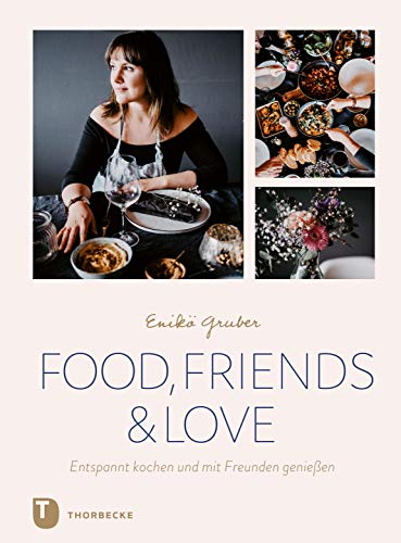 Food, Friends & Love: Entspannt kochen und mit Freunden genießen