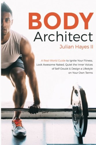 Body Architect: A Real-World Guide to Ignite Your Fitness, Look Awesome Naked, Quiet the Inner Voices of Self-Doubt, & Design a Lifestyle on Your Own Terms