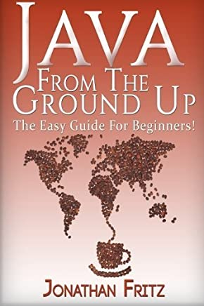Java From The Ground Up : The Easy Guide For Beginners! by Jonathan Fritz (2016-02-04)