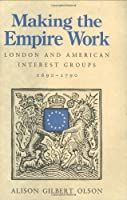 Making the Empire Work: London and American Interest Groups, 1690–1790