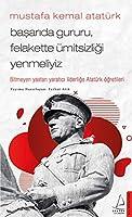 Mustafa Kemal Atatürk - Basarida Gururu, Felakette Ümitsizligi Yenmeliyiz; Bitmeyen Yastan Yaratici Liderlige Atatürk Ögretileri