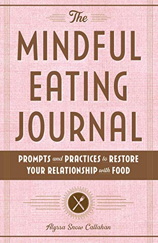 The Mindful Eating Journal: Prompts and Practices to Restore Your Relationship with Food