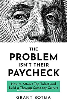 The Problem Isn't Their Paycheck: How to Attract Top Talent and Build a Thriving Company Culture by [Grant Botma]