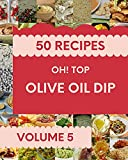 Oh! Top 50 Olive Oil Dip Recipes Volume 5: A Olive Oil Dip Cookbook Everyone Loves! (English Edition)