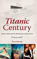 Titanic Century: Media, Myth, and the Making of a Cultural Icon