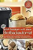 Brot backen mit dem Brotbackautomat DAS ORIGINAL: Das Brotbackbuch - Rezepte für Genießer - Brot backen für Anfänger & Fortgeschrittene inkl. ... u.v.m. (Backen - die besten Rezepte)